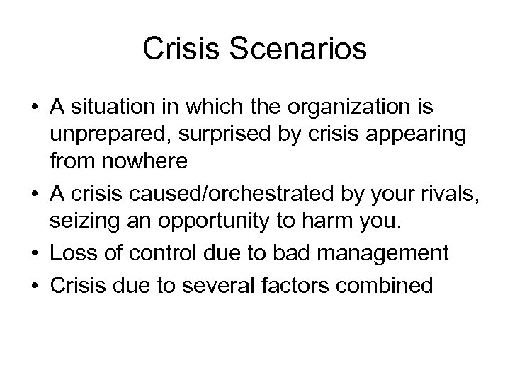 Crisis Scenarios • A situation in which the organization is unprepared, surprised by crisis