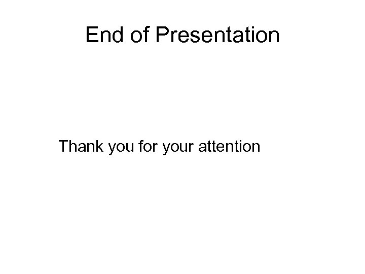 End of Presentation Thank you for your attention