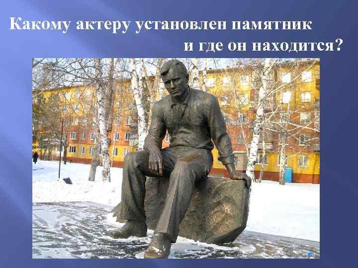 Какому актеру установлен памятник и где он находится?