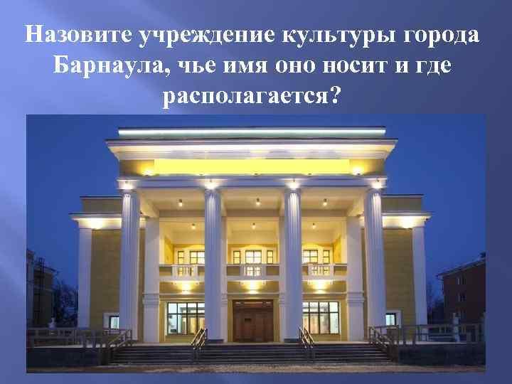 Назовите учреждение культуры города Барнаула, чье имя оно носит и где располагается?