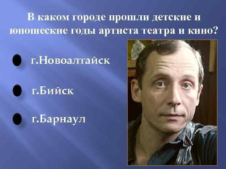 В каком городе прошли детские и юношеские годы артиста театра и кино? г. Новоалтайск