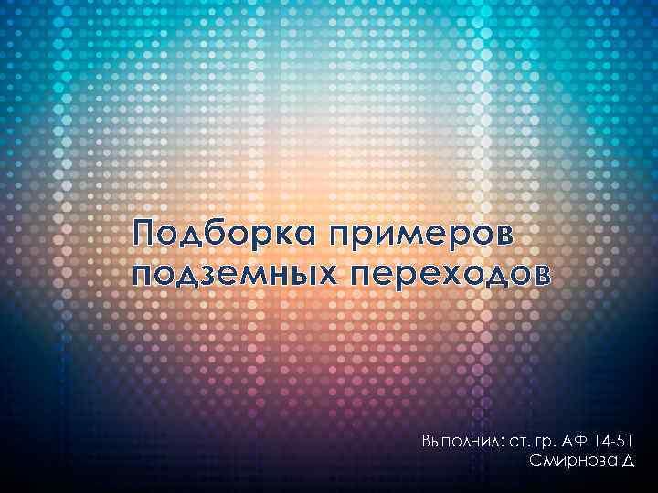 Подборка примеров подземных переходов Выполнил: ст. гр. АФ 14 -51 Смирнова Д.