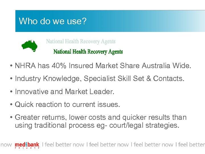 Who do we use? • NHRA has 40% Insured Market Share Australia Wide. •