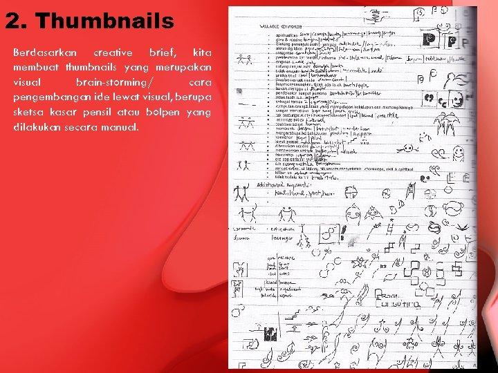 2. Thumbnails Berdasarkan creative brief, kita membuat thumbnails yang merupakan visual brain-storming/ cara pengembangan