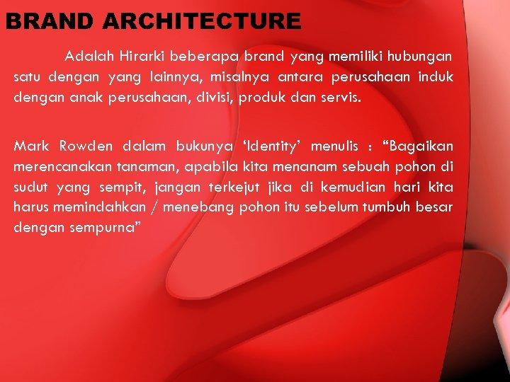 BRAND ARCHITECTURE Adalah Hirarki beberapa brand yang memiliki hubungan satu dengan yang lainnya, misalnya