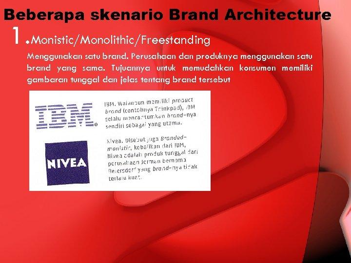 Beberapa skenario Brand Architecture 1. Monistic/Monolithic/Freestanding Menggunakan satu brand. Perusahaan dan produknya menggunakan satu