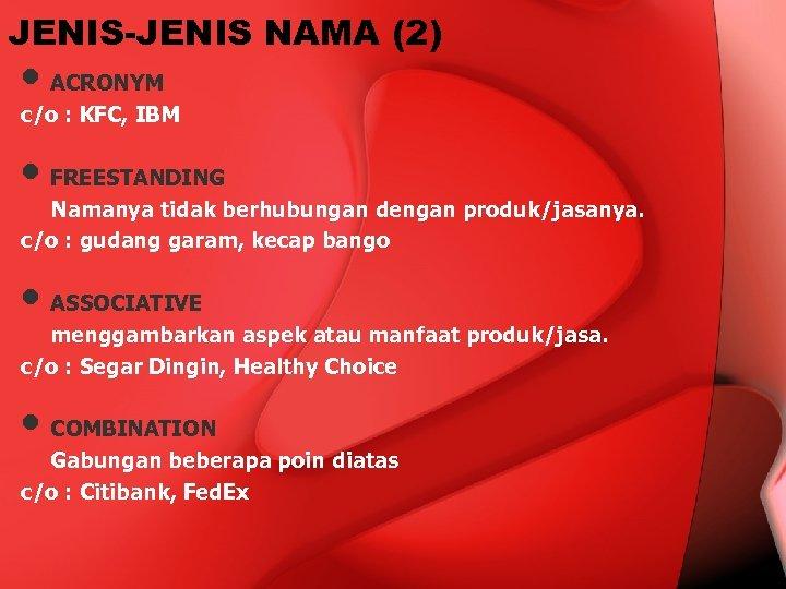 JENIS-JENIS NAMA (2) • ACRONYM c/o : KFC, IBM • FREESTANDING Namanya tidak berhubungan