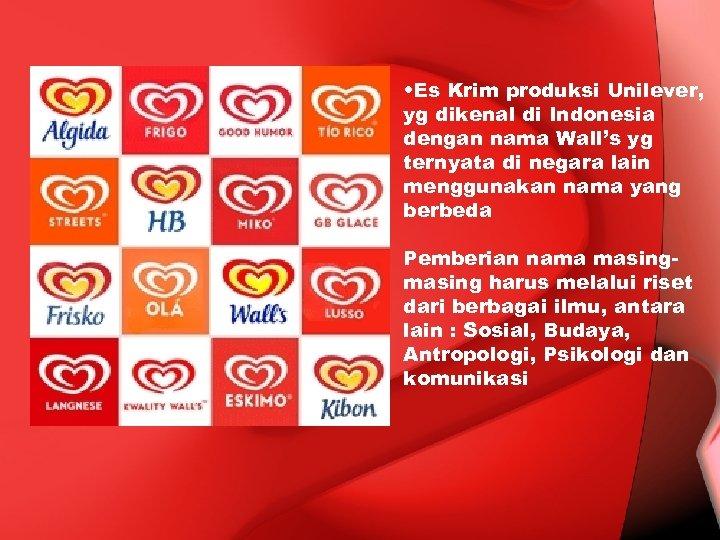 • Es Krim produksi Unilever, yg dikenal di Indonesia dengan nama Wall's yg