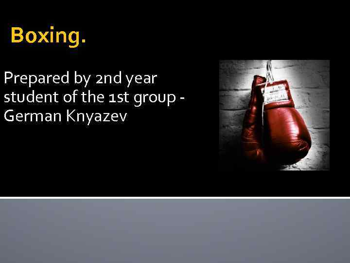 Boxing. Prepared by 2 nd year student of the 1 st group German Knyazev