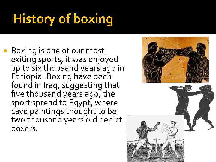 History of boxing Boxing is one of our most exiting sports, it was enjoyed