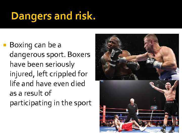 Dangers and risk. Boxing can be a dangerous sport. Boxers have been seriously injured,