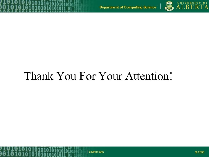 Department of Computing Science Thank You For Your Attention! CMPUT 605 © 2006