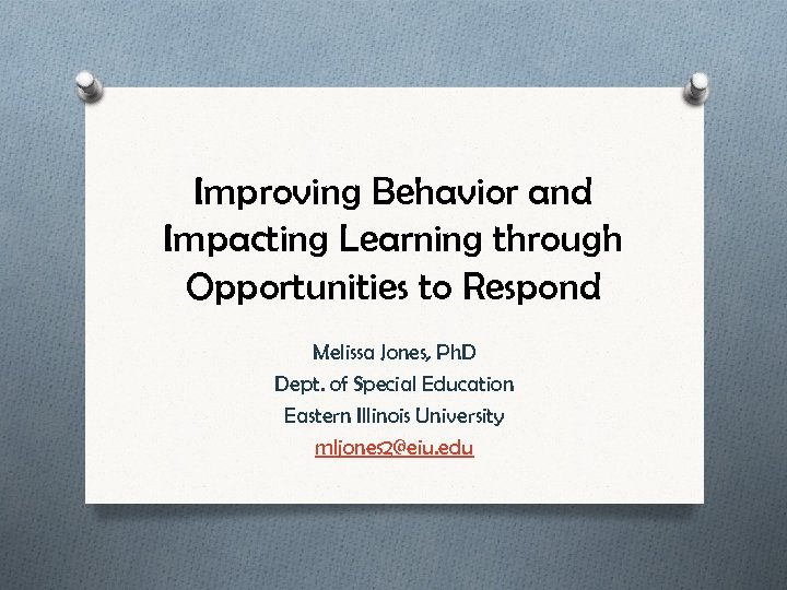 Improving Behavior and Impacting Learning through Opportunities to Respond Melissa Jones, Ph. D Dept.