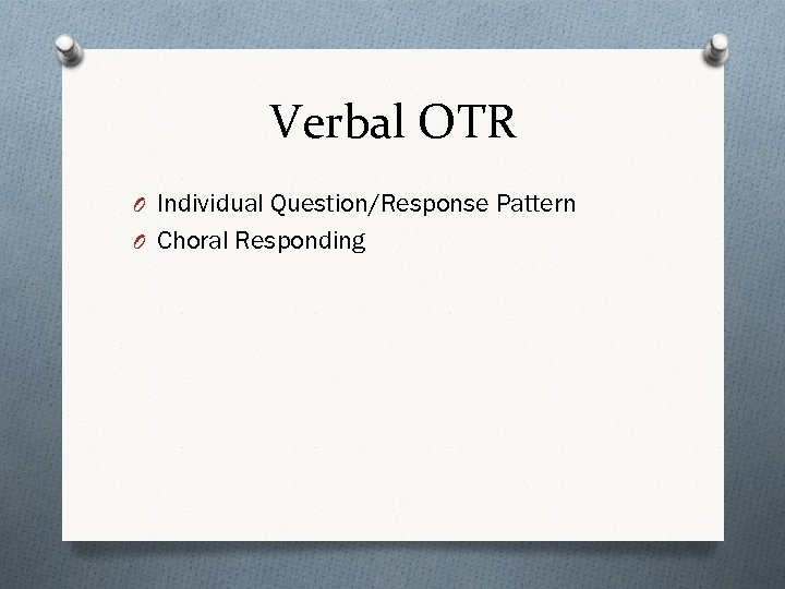 Verbal OTR O Individual Question/Response Pattern O Choral Responding