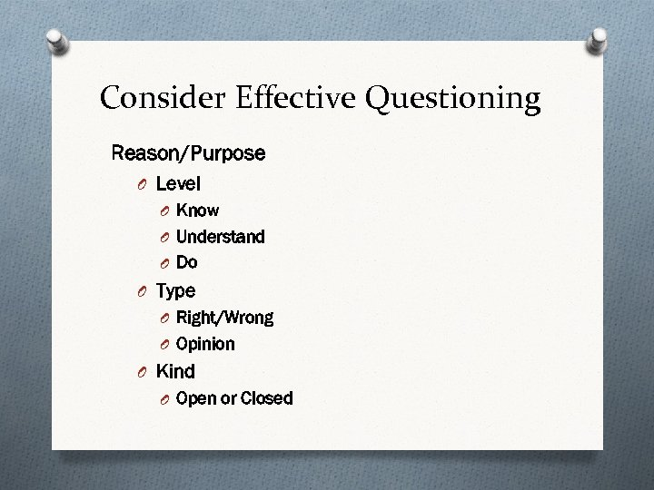 Consider Effective Questioning Reason/Purpose O Level O Know O Understand O Do O Type