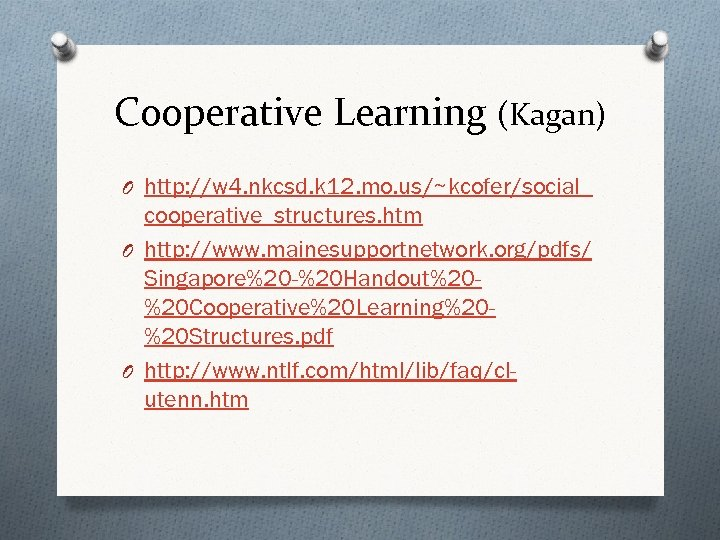 Cooperative Learning (Kagan) O http: //w 4. nkcsd. k 12. mo. us/~kcofer/social_ cooperative_structures. htm