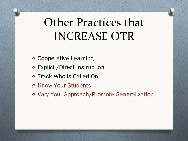 Other Practices that INCREASE OTR O Cooperative Learning O Explicit/Direct Instruction O Track Who