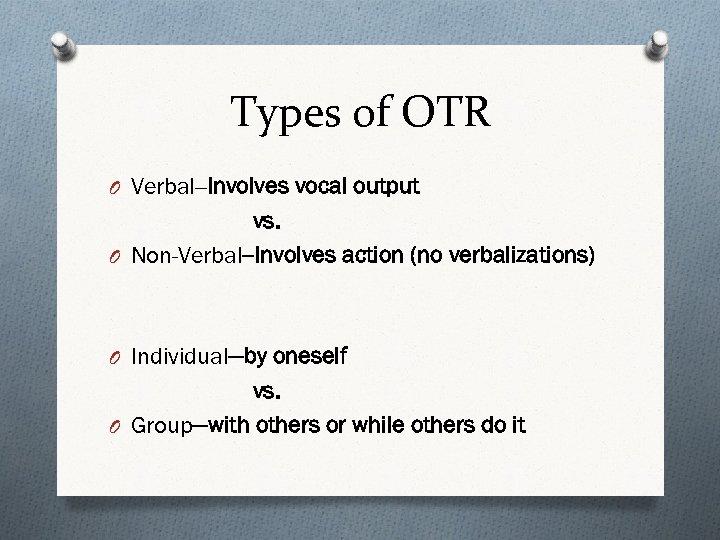 Types of OTR O Verbal--Involves vocal output vs. O Non-Verbal--Involves action (no verbalizations) O