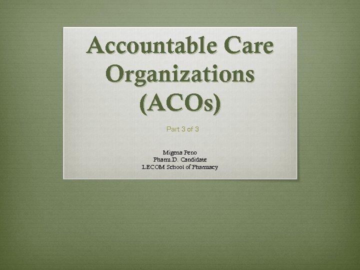 Accountable Care Organizations (ACOs) Part 3 of 3 Migena Peno Pharm. D. Candidate LECOM