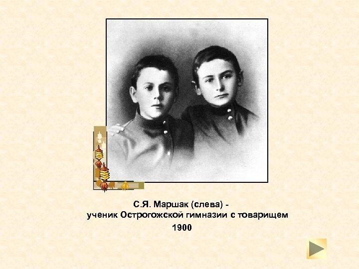 С. Я. Маршак (слева) - ученик Острогожской гимназии с товарищем 1900