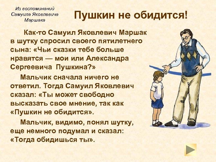 Из воспоминаний Самуила Яковлевича Маршака Пушкин не обидится! Как-то Самуил Яковлевич Маршак в шутку
