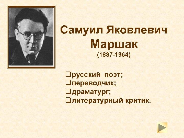 Самуил Яковлевич Маршак (1887 -1964) q русский поэт; q переводчик; q драматург; q литературный