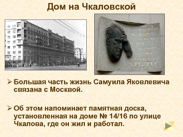 Дом на Чкаловской Ø Большая часть жизнь Самуила Яковлевича связана с Москвой. Ø Об