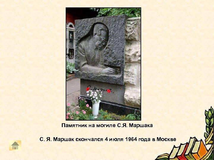 Памятник на могиле С. Я. Маршака С. Я. Маршак скончался 4 июля 1964 года