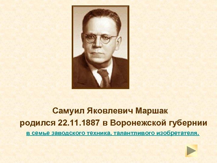Самуил Яковлевич Маршак родился 22. 11. 1887 в Воронежской губернии в семье заводского техника,