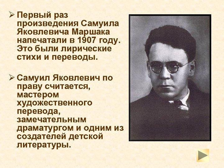 Ø Первый раз произведения Самуила Яковлевича Маршака напечатали в 1907 году. Это были лирические
