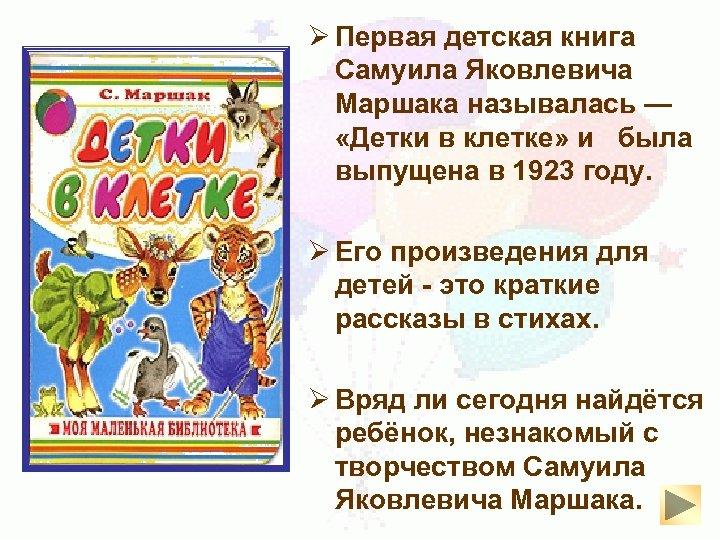 Ø Первая детская книга Самуила Яковлевича Маршака называлась — «Детки в клетке» и была