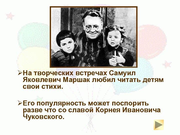 ØНа творческих встречах Самуил Яковлевич Маршак любил читать детям свои стихи. ØЕго популярность может