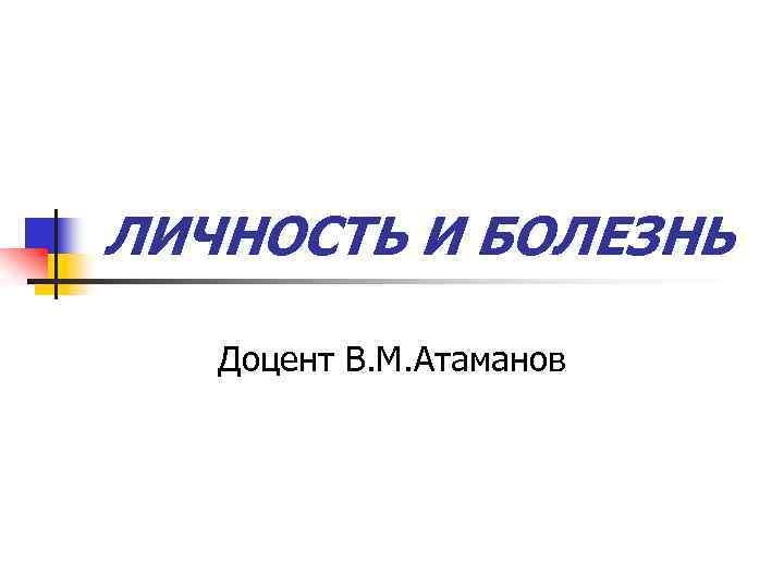 ЛИЧНОСТЬ И БОЛЕЗНЬ Доцент В. М. Атаманов