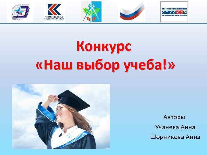 Конкурс «Наш выбор учеба!» Авторы: Учанева Анна Шорникова Анна