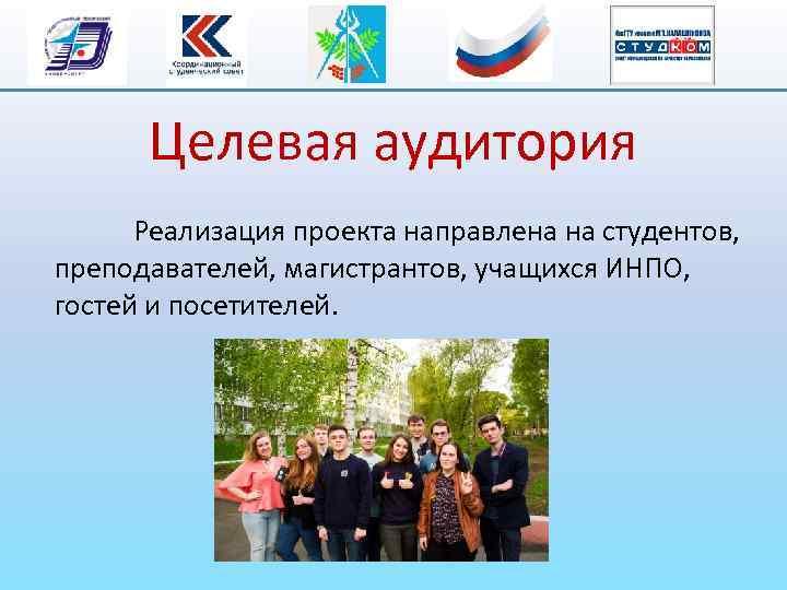 Целевая аудитория Реализация проекта направлена на студентов, преподавателей, магистрантов, учащихся ИНПО, гостей и посетителей.
