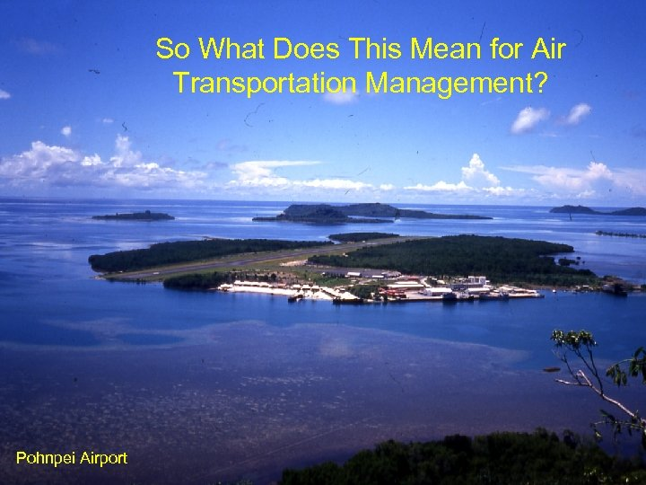 So What Does This Mean for Air Transportation Management? Pohnpei Airport