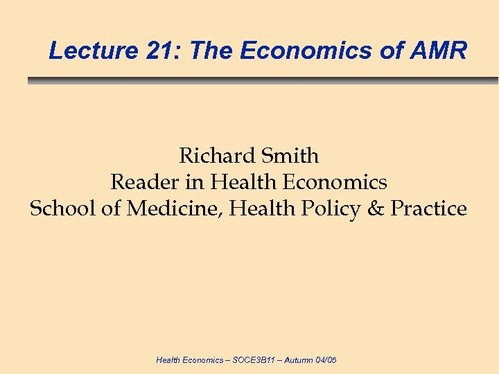 Lecture 21: The Economics of AMR Richard Smith Reader in Health Economics School of