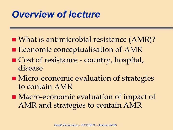 Overview of lecture What is antimicrobial resistance (AMR)? n Economic conceptualisation of AMR n