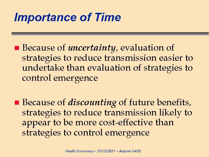 Importance of Time n Because of uncertainty, evaluation of strategies to reduce transmission easier