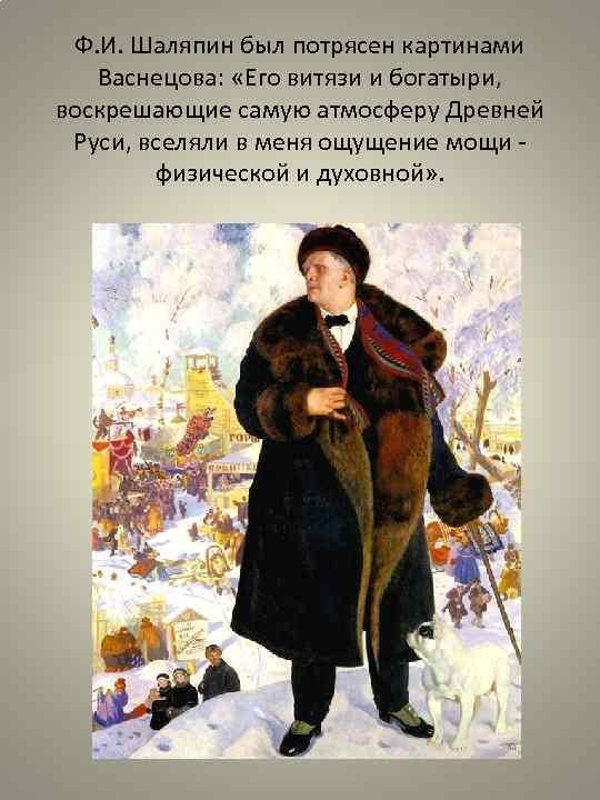 Ф. И. Шаляпин был потрясен картинами Васнецова: «Его витязи и богатыри, воскрешающие самую атмосферу