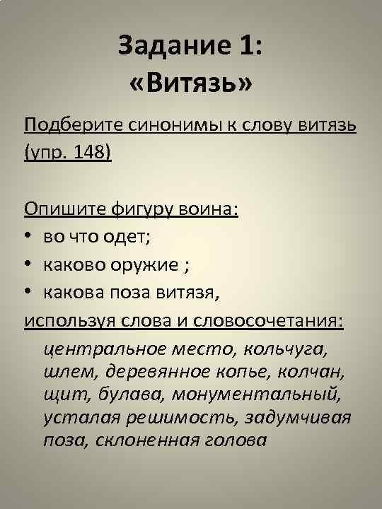 Задание 1: «Витязь» Подберите синонимы к слову витязь (упр. 148) Опишите фигуру воина: •