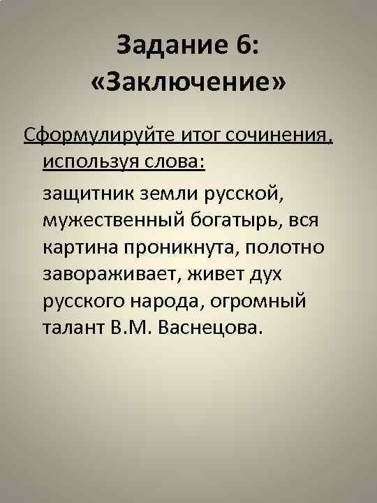 Задание 6: «Заключение» Сформулируйте итог сочинения, используя слова: защитник земли русской, мужественный богатырь, вся