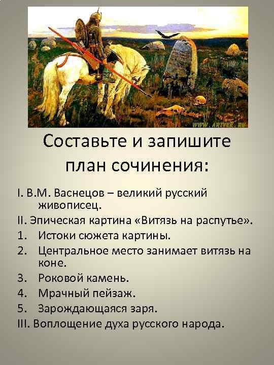 Составьте и запишите план сочинения: I. В. М. Васнецов – великий русский живописец. II.