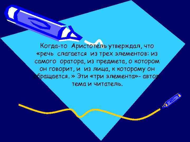 Когда-то Аристотель утверждал, что «речь слагается из трех элементов: из самого оратора, из предмета,