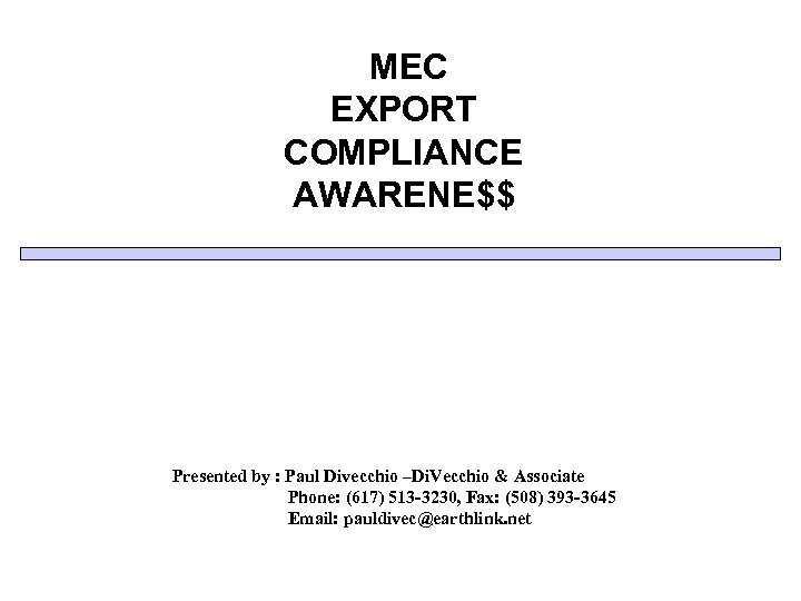 MEC EXPORT COMPLIANCE AWARENE$$ Presented by : Paul Divecchio –Di. Vecchio & Associate Phone: