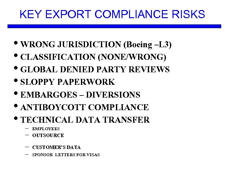 KEY EXPORT COMPLIANCE RISKS • WRONG JURISDICTION (Boeing –L 3) • CLASSIFICATION (NONE/WRONG) •