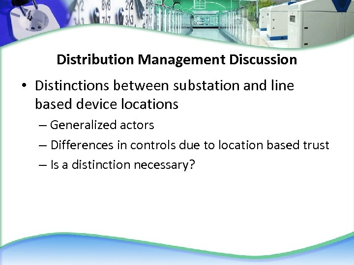 Distribution Management Discussion • Distinctions between substation and line based device locations – Generalized