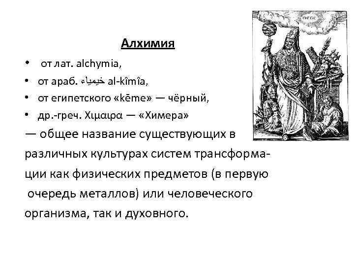 Алхимия • от лат. alchymia, • от араб. ﺧﻴﻤﻴﺎﺀ al-kîmîa, • от египетского «kēme»