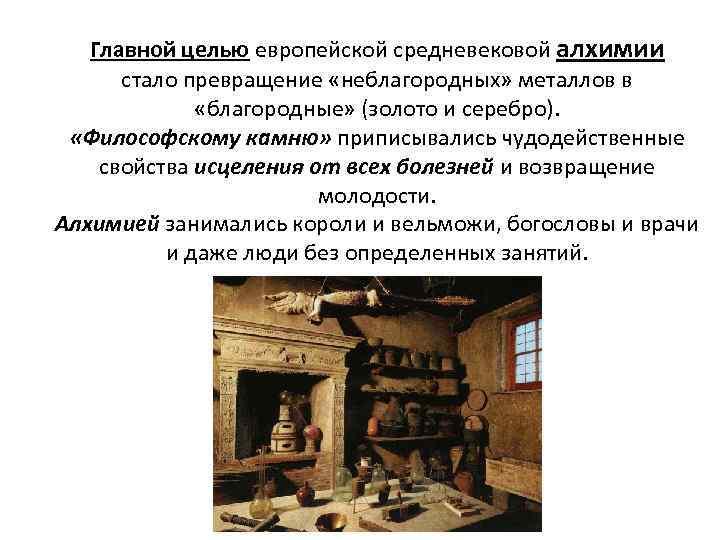 Главной целью европейской средневековой алхимии стало превращение «неблагородных» металлов в «благородные» (золото и серебро).