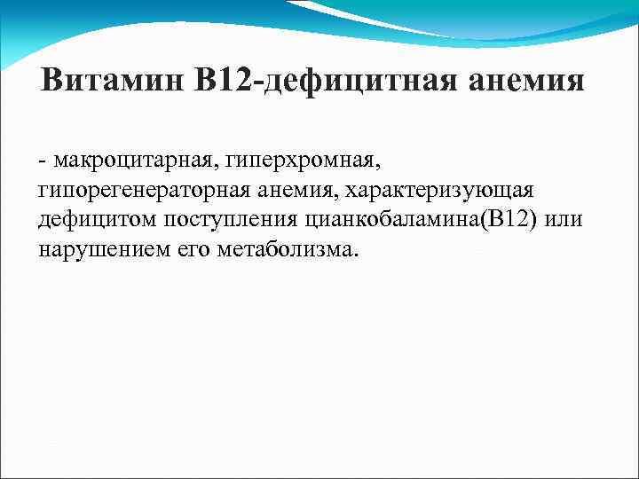 Витамин В 12 -дефицитная анемия - макроцитарная, гиперхромная, гипорегенераторная анемия, характеризующая дефицитом поступления цианкобаламина(В